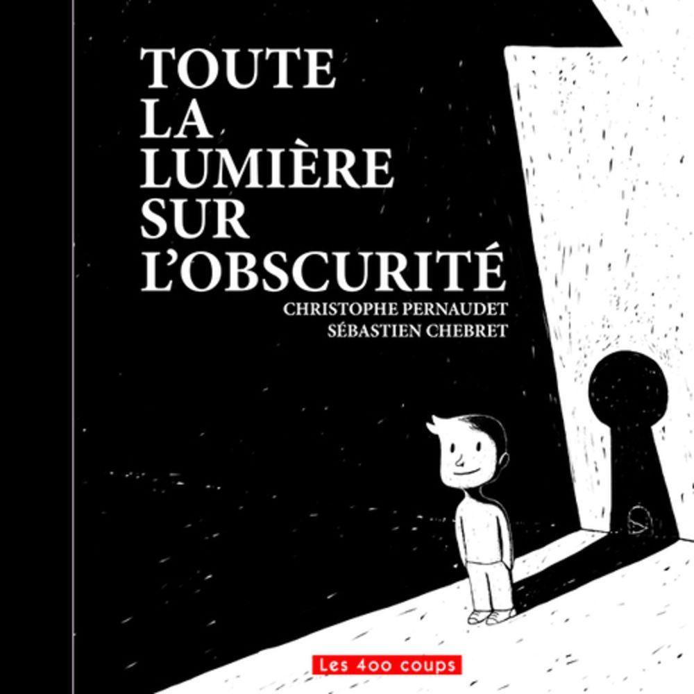 Les 400 coups Livre «Toute la lumière sur l'obscurité » de Christophe Pernaudet et Sébastien Chebret. Éditions Les 400 Coups, 32 pages, 5ans+