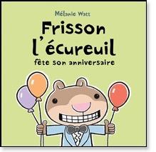 Scholastic Livre «Frisson l'écureuil fête son anniversaire» de Mélanie Watt. Éditions Scholastic, 32 pages, 4-8 ans