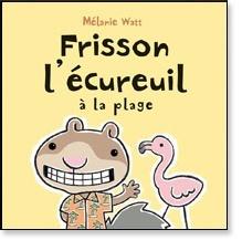 Scholastic Livre «Frisson l'écureuil à la plage» de Mélanie Watt. Éditions Scholastic, 40 pages, 4-8 ans