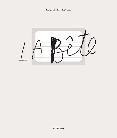 Les éditions de la Pastèque Livre de Naissance «La Bête » de Francis Léveillé & Ève Dumas . Les éditions la Pastèque, 95 pages