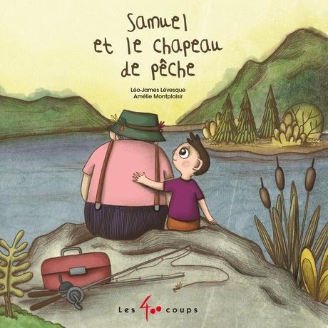 Les 400 coups Livre «Samuel et le Chapeau de Pêche » de Léo-James Lévesque et Amélie Montplaisir. Éditions Les 400 Coups, 24 pages, 5ans+