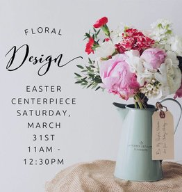 Floral Design: Easter Centerpiece, March 31st 11am-12:30pm