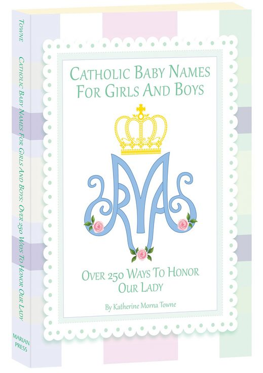 Catholic Baby Names for Girls and Boys: Over 250 Ways to Honor Our Lady