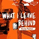 Atheneum/Caitlyn Dlouhy Books What I Leave Behind