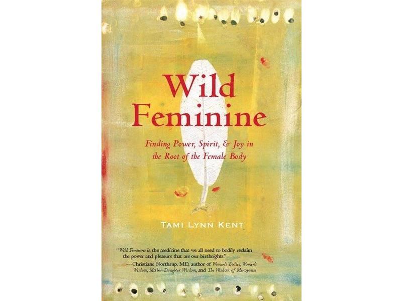 Wild Feminine: Finding Power, Spirit, & Joy in the Root of the Female Body