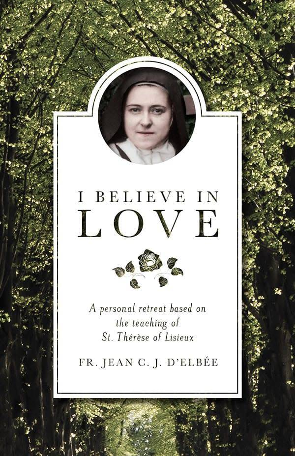 Spring Arbor I Believe in Love: A Personal Retreat Based on the Teaching of St. Therese of Lisieux (Revised) (2ND ed.)