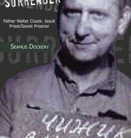 Xlibris Surrender: Father Walter Ciszek: Jesuit Priest/Soviet Prisoner