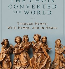 Emmaus Road Publishing How the Choir Converted the World: Through Hymns, With Hymns, and In Hymns