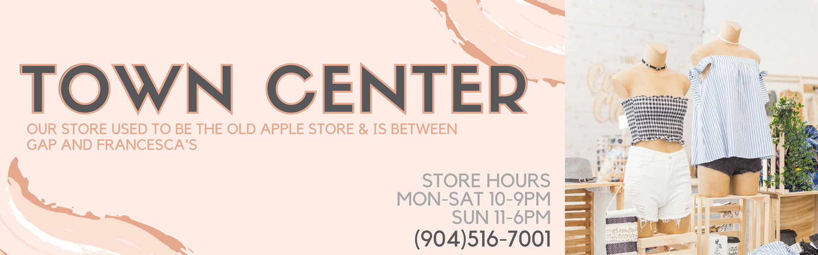 Town Center. Our store used to be the old apple store & is between GAP and Francessca's. Store hours are Monday through Saturday from 10am to 9pm and Sunday from 11am to 6pm. Our Town center store can be reached at 904-516-7001.