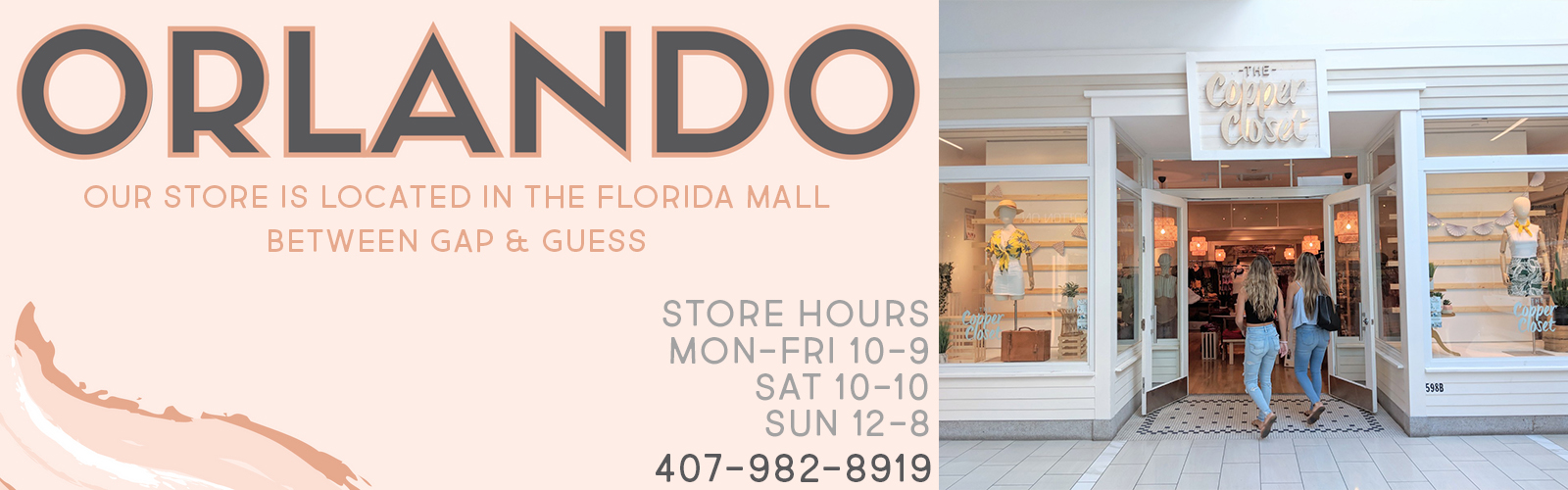 The Copper Closet Orlando. Our store is located in the Florida mall between GAP & Guess. Store hours are Monday through Friday from 10am to 9pm and Saturday from 10am to 10pm and Sunday noon to 8pm. Our Orlando location can be reached at 407-982-8919.
