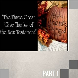 00(H024) - The Three Great 'Give Thanks' Of The New Testament