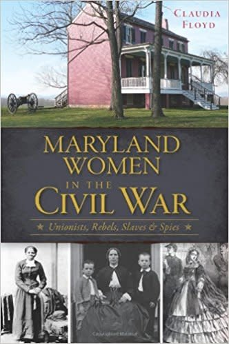 Maryland Women in the Civil War: Unionist, Rebels, Slaves and Spies