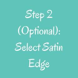 Step 2(Optional): Select Satin Edge