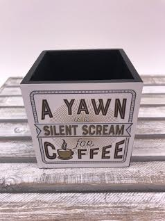 """4X4 Pencil Holder """"A Yawn Is A Silent Scream For Coffee"""